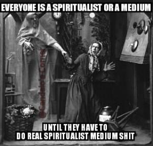 Everyone is a Spiritualist/Medium until….